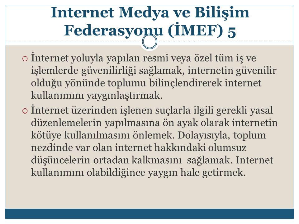 Internet Medya ve Bilişim Federasyonu (İMEF) 5  İnternet yoluyla yapılan resmi veya özel tüm iş ve işlemlerde güvenilirliği sağlamak, internetin güve
