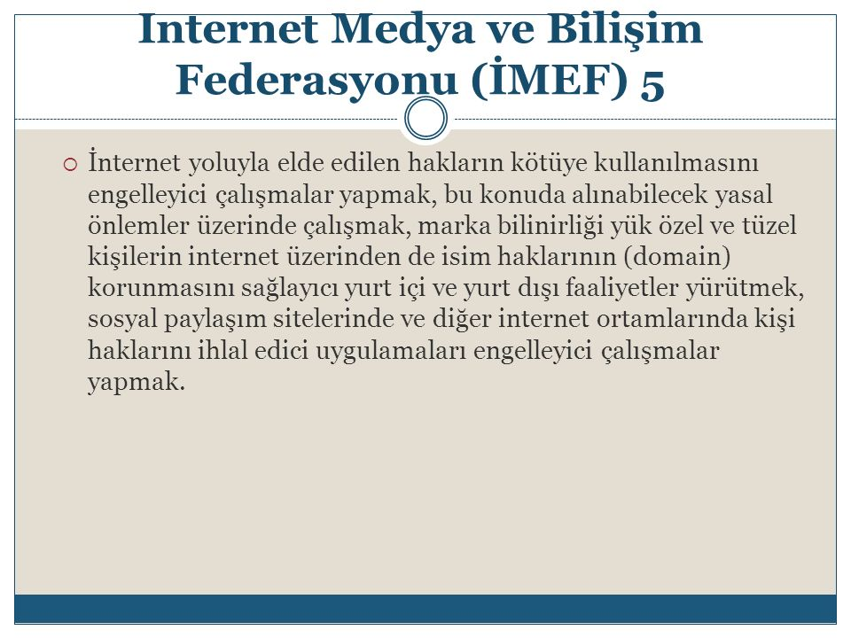 Internet Medya ve Bilişim Federasyonu (İMEF) 5  İnternet yoluyla elde edilen hakların kötüye kullanılmasını engelleyici çalışmalar yapmak, bu konuda