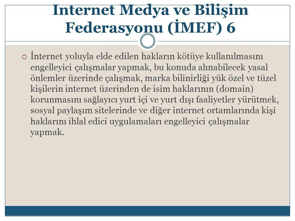 Internet Medya ve Bilişim Federasyonu (İMEF) 6  İnternet yoluyla elde edilen hakların kötüye kullanılmasını engelleyici çalışmalar yapmak, bu konuda