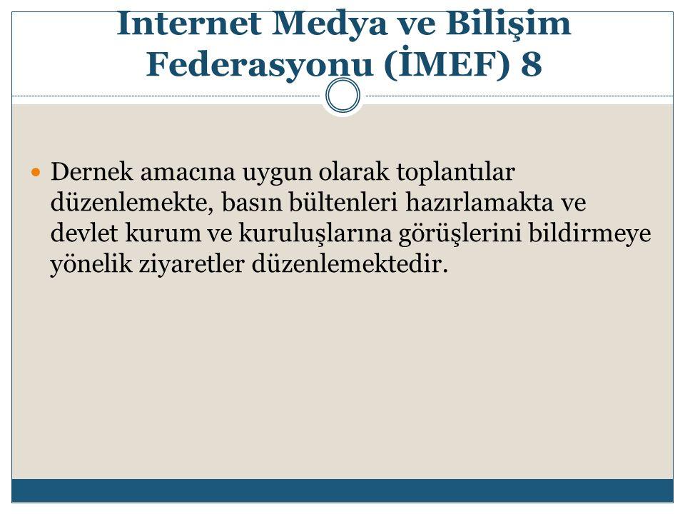 Internet Medya ve Bilişim Federasyonu (İMEF) 8 Dernek amacına uygun olarak toplantılar düzenlemekte, basın bültenleri hazırlamakta ve devlet kurum ve