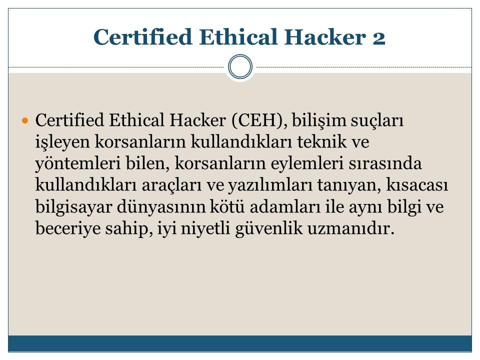 Certified Ethical Hacker 2 Certified Ethical Hacker (CEH), bilişim suçları işleyen korsanların kullandıkları teknik ve yöntemleri bilen, korsanların e