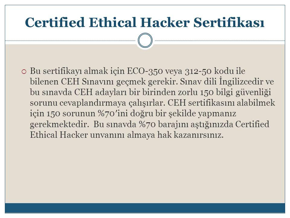 Certified Ethical Hacker Sertifikası  Bu sertifikayı almak için ECO-350 veya 312-50 kodu ile bilenen CEH Sınavını geçmek gerekir. Sınav dili İngilizc