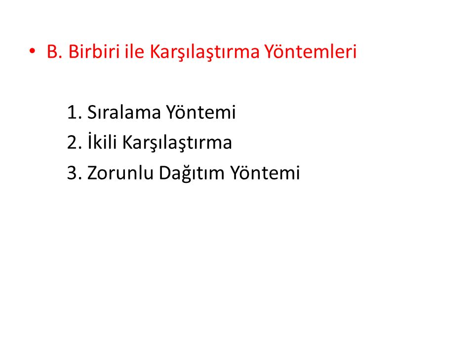 B. Birbiri ile Karşılaştırma Yöntemleri 1. Sıralama Yöntemi 2. İkili Karşılaştırma 3. Zorunlu Dağıtım Yöntemi