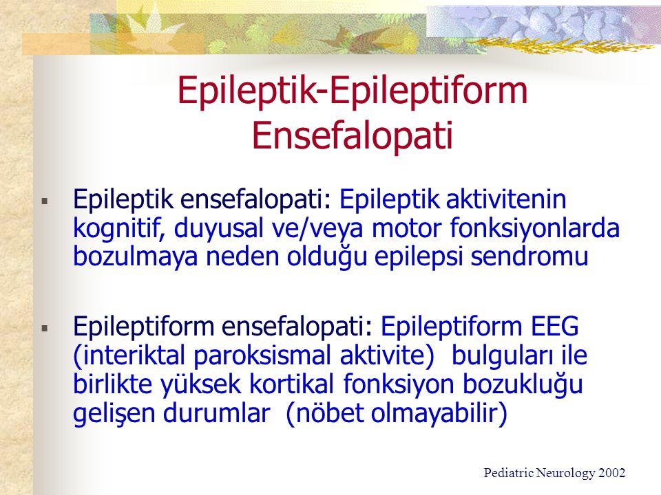 Epileptik-Epileptiform Ensefalopati  Epileptik ensefalopati: Epileptik aktivitenin kognitif, duyusal ve/veya motor fonksiyonlarda bozulmaya neden olduğu epilepsi sendromu  Epileptiform ensefalopati: Epileptiform EEG (interiktal paroksismal aktivite) bulguları ile birlikte yüksek kortikal fonksiyon bozukluğu gelişen durumlar (nöbet olmayabilir) Pediatric Neurology 2002