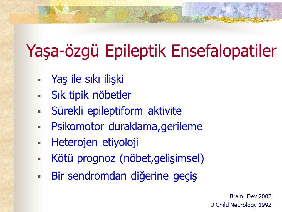 Yaşa-özgü Epileptik Ensefalopatiler  Yaş ile sıkı ilişki  Sık tipik nöbetler  Sürekli epileptiform aktivite  Psikomotor duraklama,gerileme  Heterojen etiyoloji  Kötü prognoz (nöbet,gelişimsel)  Bir sendromdan diğerine geçiş Brain Dev 2002 J Child Neurology 1992