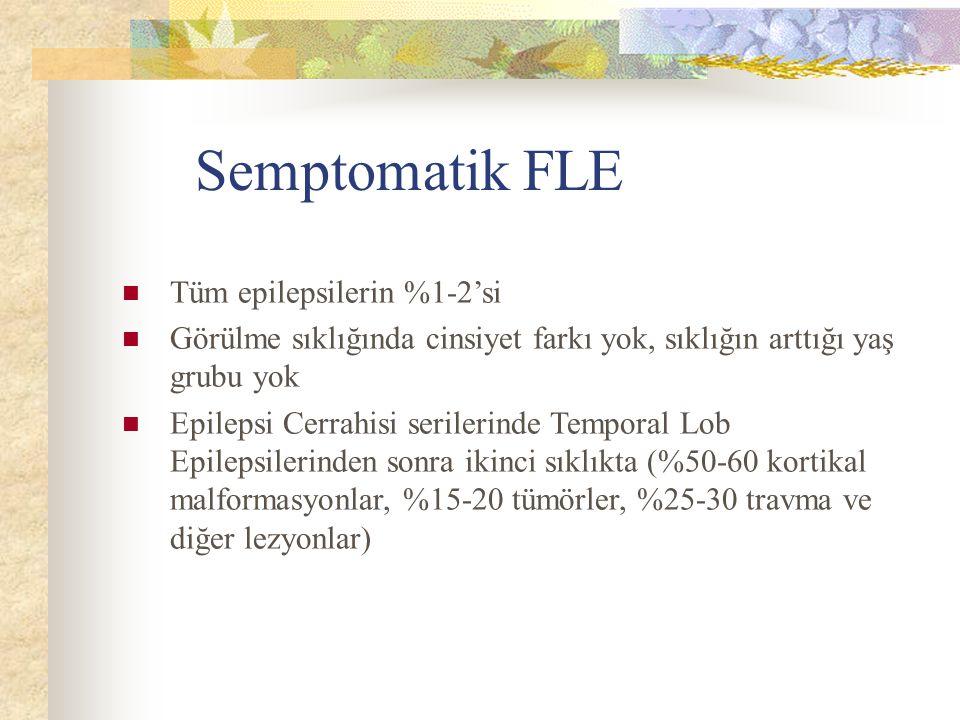 Semptomatik FLE Tüm epilepsilerin %1-2'si Görülme sıklığında cinsiyet farkı yok, sıklığın arttığı yaş grubu yok Epilepsi Cerrahisi serilerinde Temporal Lob Epilepsilerinden sonra ikinci sıklıkta (%50-60 kortikal malformasyonlar, %15-20 tümörler, %25-30 travma ve diğer lezyonlar)