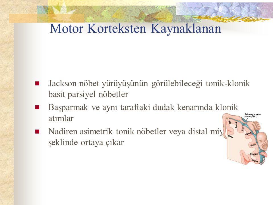Motor Korteksten Kaynaklanan Jackson nöbet yürüyüşünün görülebileceği tonik-klonik basit parsiyel nöbetler Başparmak ve aynı taraftaki dudak kenarında klonik atımlar Nadiren asimetrik tonik nöbetler veya distal miyokloniler şeklinde ortaya çıkar