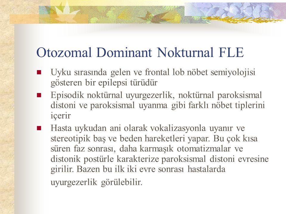 Otozomal Dominant Nokturnal FLE Uyku sırasında gelen ve frontal lob nöbet semiyolojisi gösteren bir epilepsi türüdür Episodik noktürnal uyurgezerlik, noktürnal paroksismal distoni ve paroksismal uyanma gibi farklı nöbet tiplerini içerir Hasta uykudan ani olarak vokalizasyonla uyanır ve stereotipik baş ve beden hareketleri yapar.