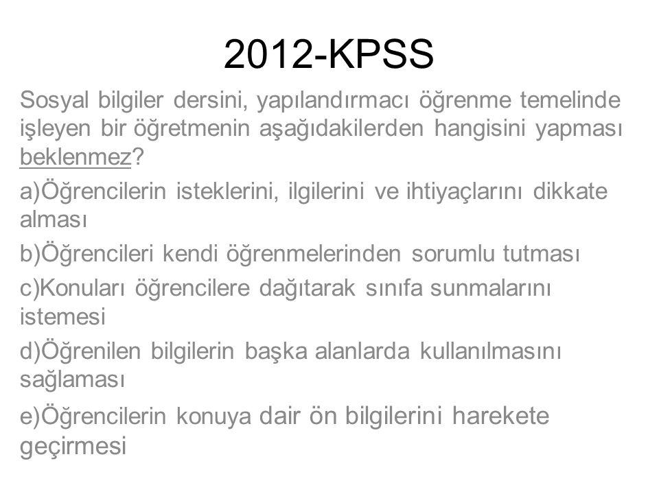 2012-KPSS Sosyal bilgiler dersini, yapılandırmacı öğrenme temelinde işleyen bir öğretmenin aşağıdakilerden hangisini yapması beklenmez? a)Öğrencilerin