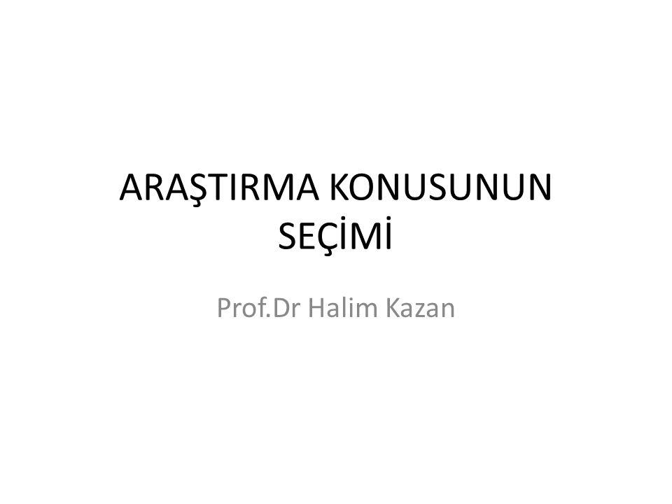 ARAŞTIRMA KONUSUNUN SEÇİMİ Prof.Dr Halim Kazan