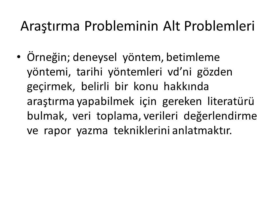 Araştırma Probleminin Alt Problemleri Örneğin; deneysel yöntem, betimleme yöntemi, tarihi yöntemleri vd'ni gözden geçirmek, belirli bir konu hakkında