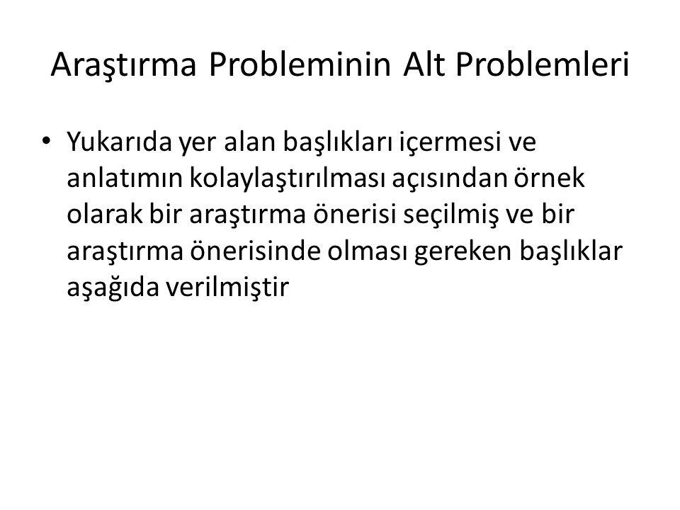 Araştırma Probleminin Alt Problemleri Yukarıda yer alan başlıkları içermesi ve anlatımın kolaylaştırılması açısından örnek olarak bir araştırma öneris
