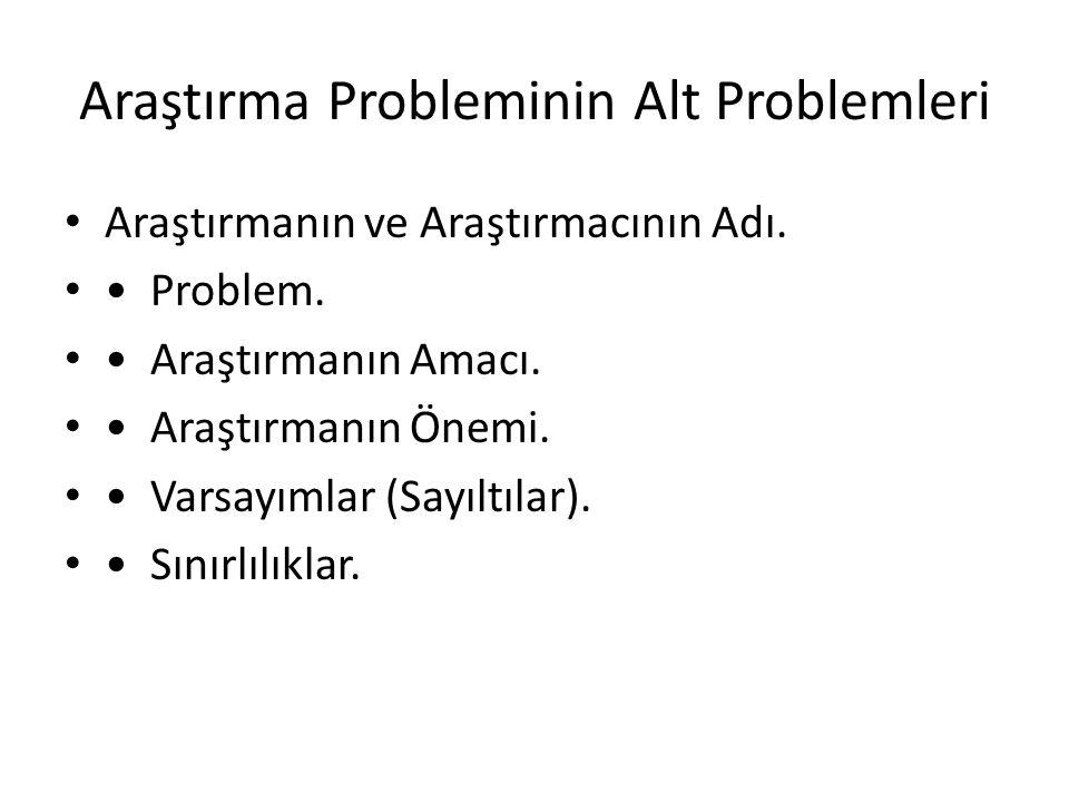 Araştırma Probleminin Alt Problemleri Araştırmanın ve Araştırmacının Adı. Problem. Araştırmanın Amacı. Araştırmanın Önemi. Varsayımlar (Sayıltılar). S