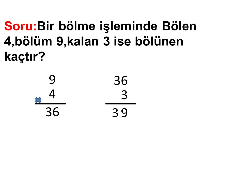 Soru:Bir bölme işleminde Bölen 4,bölüm 9,kalan 3 ise bölünen kaçtır? 9 4 36 3 9 3