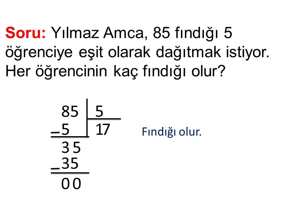 Soru: Yılmaz Amca, 85 fındığı 5 öğrenciye eşit olarak dağıtmak istiyor. Her öğrencinin kaç fındığı olur? 85 5 15 3 5 7 35 00 Fındığı olur.