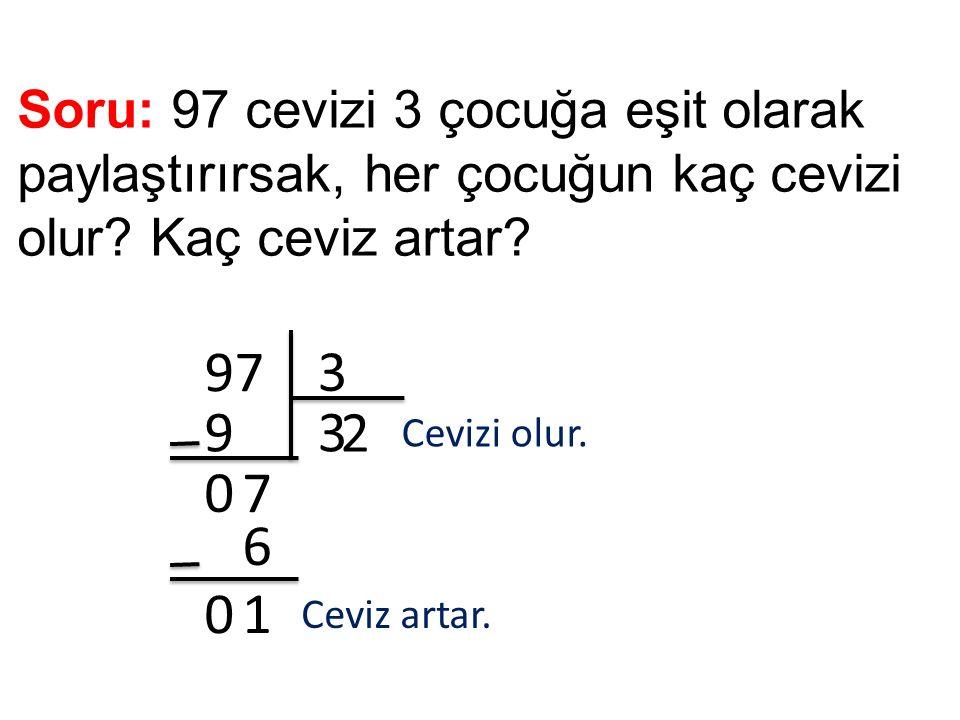 Soru: 97 cevizi 3 çocuğa eşit olarak paylaştırırsak, her çocuğun kaç cevizi olur? Kaç ceviz artar? 97 3 39 0 7 2 6 10 Cevizi olur. Ceviz artar.