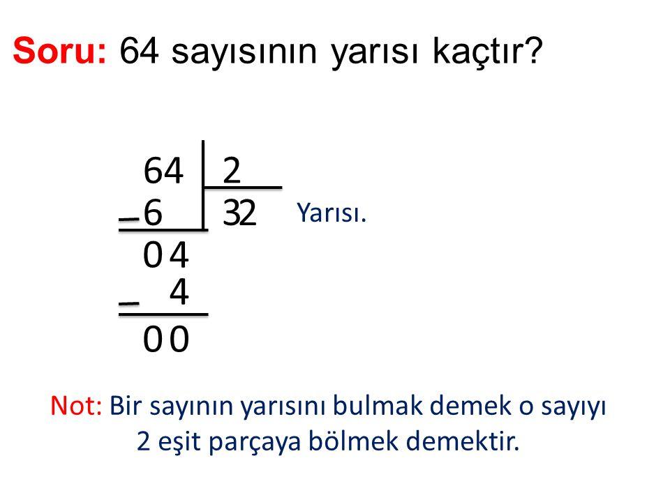 Soru: 64 sayısının yarısı kaçtır? 64 2 36 0 4 2 4 00 Yarısı. Not: Bir sayının yarısını bulmak demek o sayıyı 2 eşit parçaya bölmek demektir.