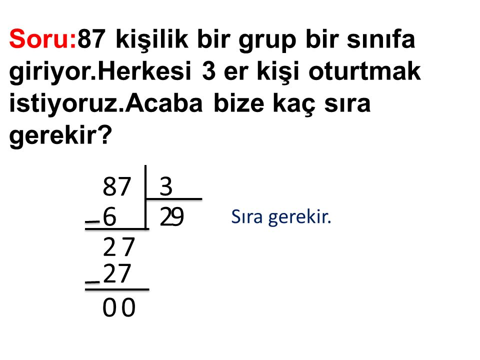 Soru:87 kişilik bir grup bir sınıfa giriyor.Herkesi 3 er kişi oturtmak istiyoruz.Acaba bize kaç sıra gerekir? 87 3 26 2 7 9 27 00 Sıra gerekir.