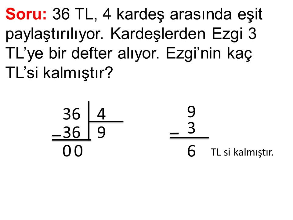 Soru: 36 TL, 4 kardeş arasında eşit paylaştırılıyor. Kardeşlerden Ezgi 3 TL'ye bir defter alıyor. Ezgi'nin kaç TL'si kalmıştır? 36 4 9 0 0 9 3 6 TL si