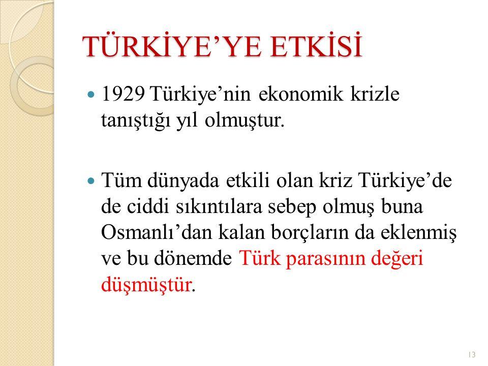 TÜRKİYE'YE ETKİSİ 1929 Türkiye'nin ekonomik krizle tanıştığı yıl olmuştur. Tüm dünyada etkili olan kriz Türkiye'de de ciddi sıkıntılara sebep olmuş bu