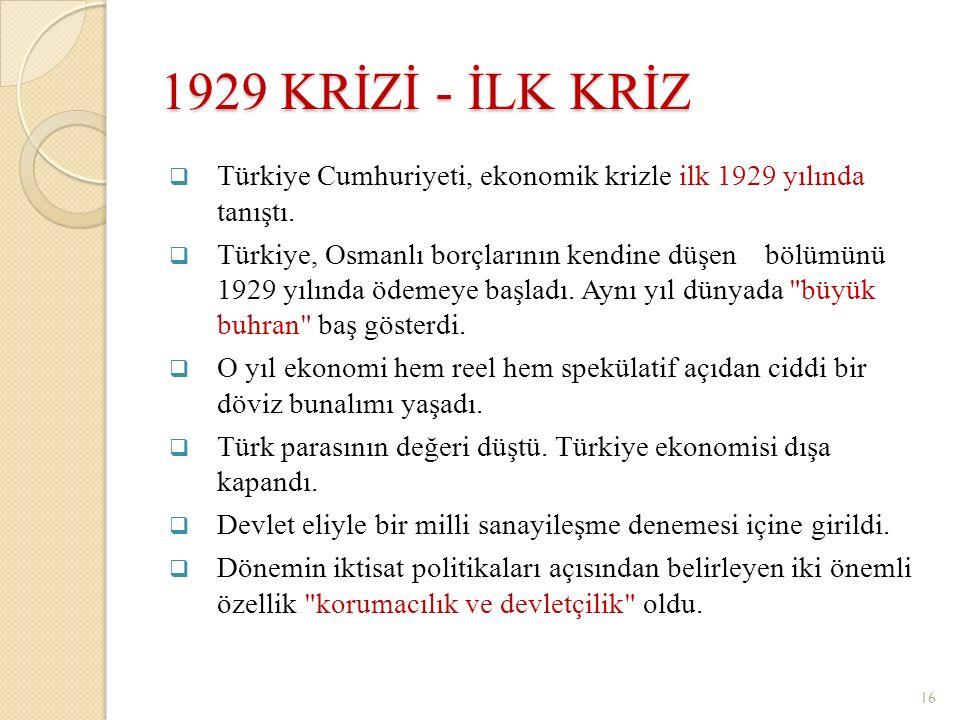 1929 KRİZİ - İLK KRİZ  Türkiye Cumhuriyeti, ekonomik krizle ilk 1929 yılında tanıştı.  Türkiye, Osmanlı borçlarının kendine düşen bölümünü 1929 yılı