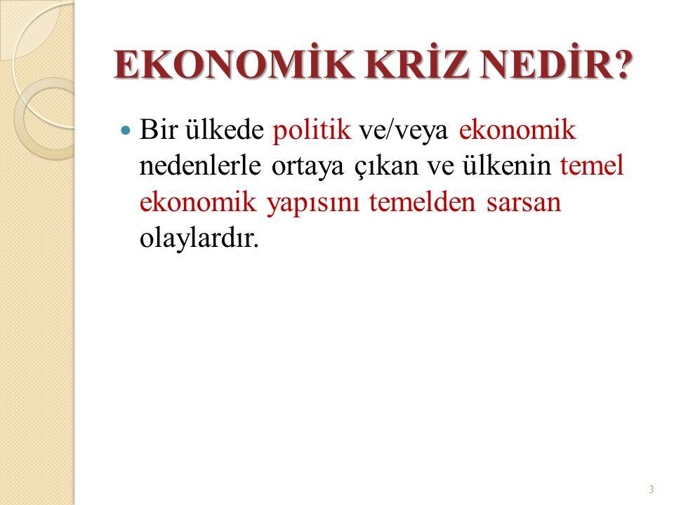 EKONOMİK KRİZ NEDİR? Bir ülkede politik ve/veya ekonomik nedenlerle ortaya çıkan ve ülkenin temel ekonomik yapısını temelden sarsan olaylardır. 3