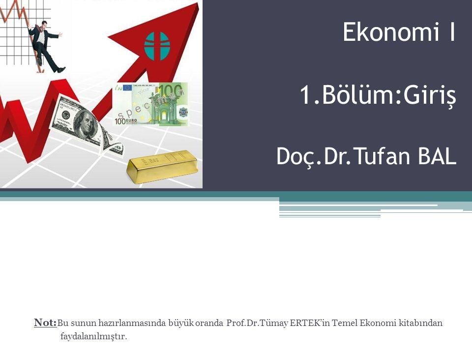 Ekonomi I 1.Bölüm:Giriş Doç.Dr.Tufan BAL Not: Bu sunun hazırlanmasında büyük oranda Prof.Dr.Tümay ERTEK'in Temel Ekonomi kitabından faydalanılmıştır.