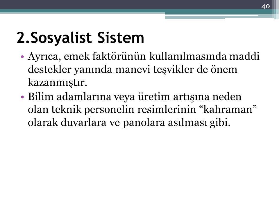 2.Sosyalist Sistem Ayrıca, emek faktörünün kullanılmasında maddi destekler yanında manevi teşvikler de önem kazanmıştır. Bilim adamlarına veya üretim