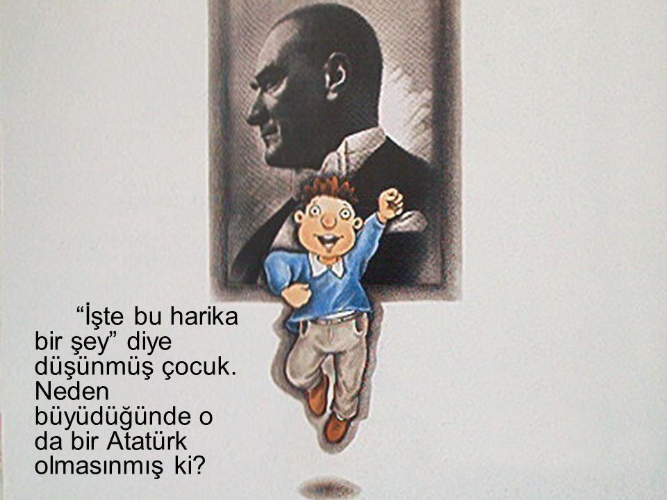 """""""İşte bu harika bir şey"""" diye düşünmüş çocuk. Neden büyüdüğünde o da bir Atatürk olmasınmış ki?"""