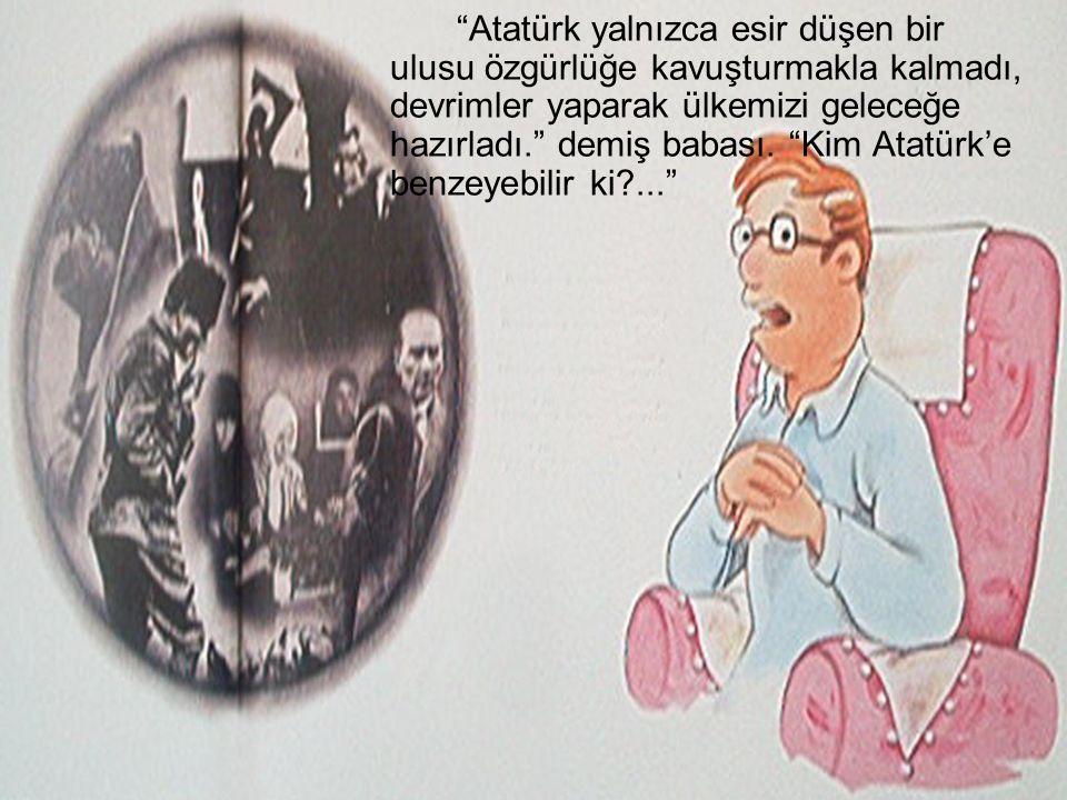 """""""Atatürk yalnızca esir düşen bir ulusu özgürlüğe kavuşturmakla kalmadı, devrimler yaparak ülkemizi geleceğe hazırladı."""" demiş babası. """"Kim Atatürk'e b"""