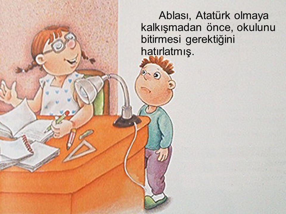 Ablası, Atatürk olmaya kalkışmadan önce, okulunu bitirmesi gerektiğini hatırlatmış.
