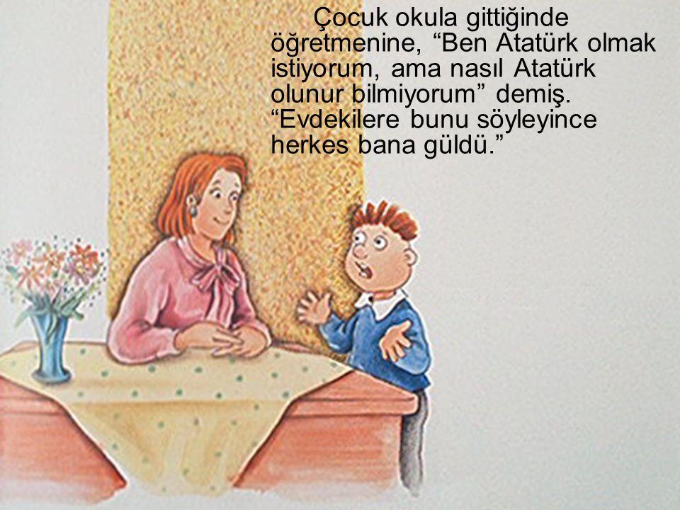 """Çocuk okula gittiğinde öğretmenine, """"Ben Atatürk olmak istiyorum, ama nasıl Atatürk olunur bilmiyorum"""" demiş. """"Evdekilere bunu söyleyince herkes bana"""