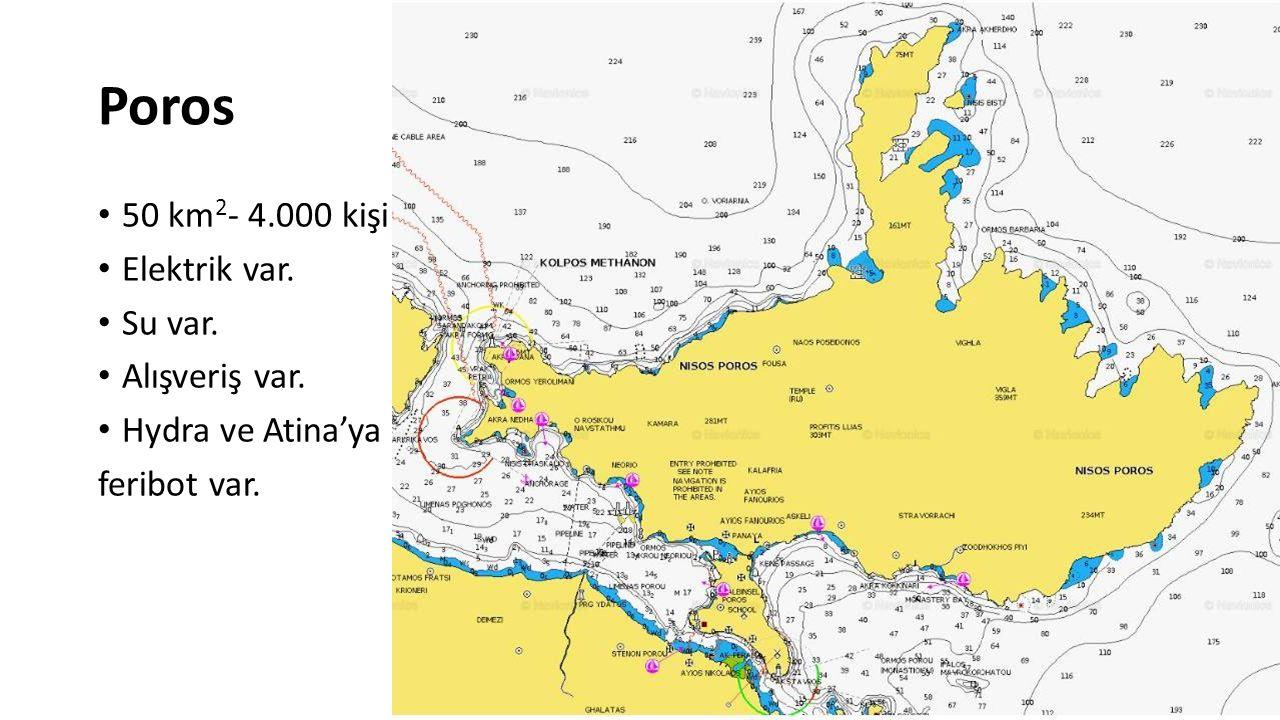 Poros 50 km 2 - 4.000 kişi Elektrik var. Su var. Alışveriş var. Hydra ve Atina'ya feribot var.