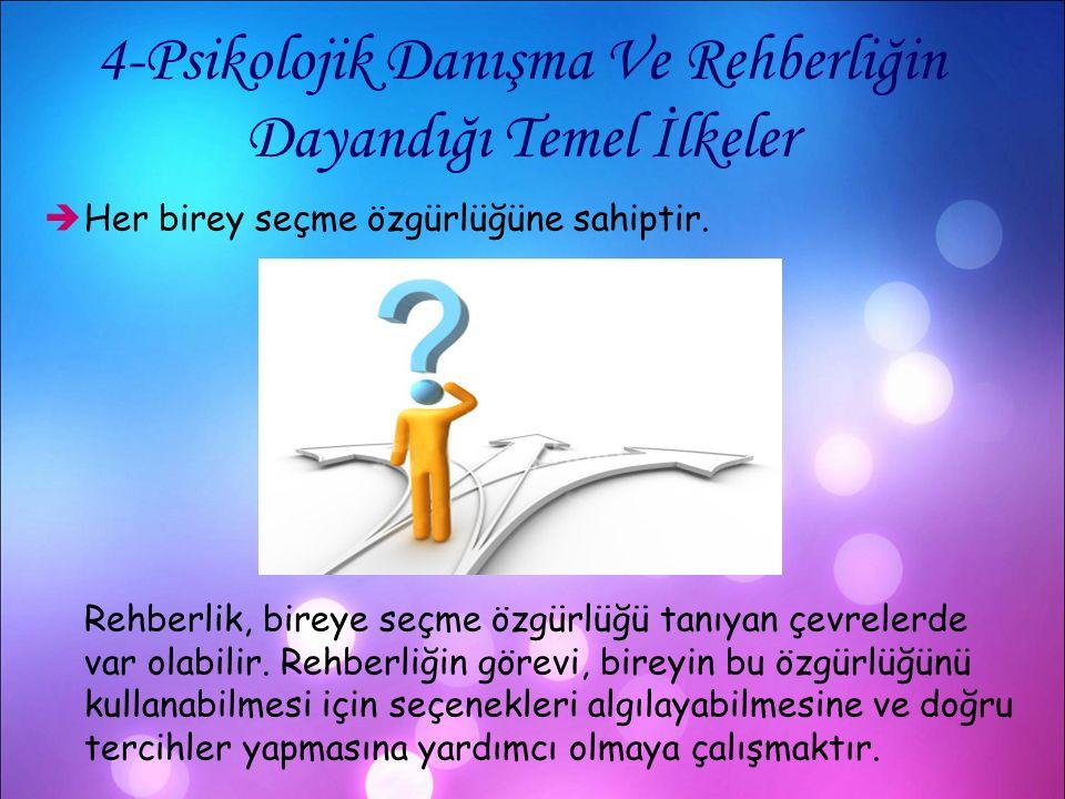 4-Psikolojik Danışma Ve Rehberliğin Dayandığı Temel İlkeler  Her birey seçme özgürlüğüne sahiptir. Rehberlik, bireye seçme özgürlüğü tanıyan çevreler