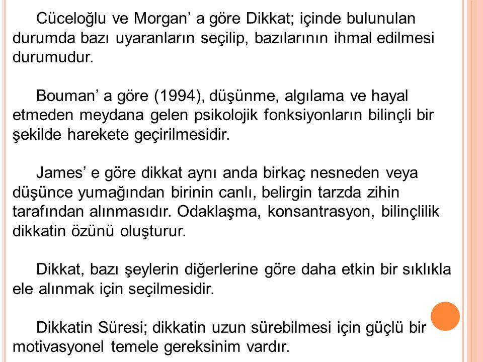 Cüceloğlu ve Morgan' a göre Dikkat; içinde bulunulan durumda bazı uyaranların seçilip, bazılarının ihmal edilmesi durumudur. Bouman' a göre (1994), dü