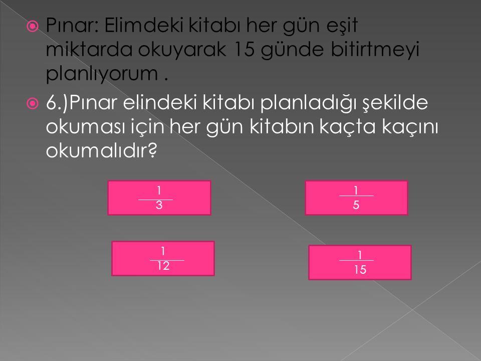  Pınar: Elimdeki kitabı her gün eşit miktarda okuyarak 15 günde bitirtmeyi planlıyorum.  6.)Pınar elindeki kitabı planladığı şekilde okuması için he