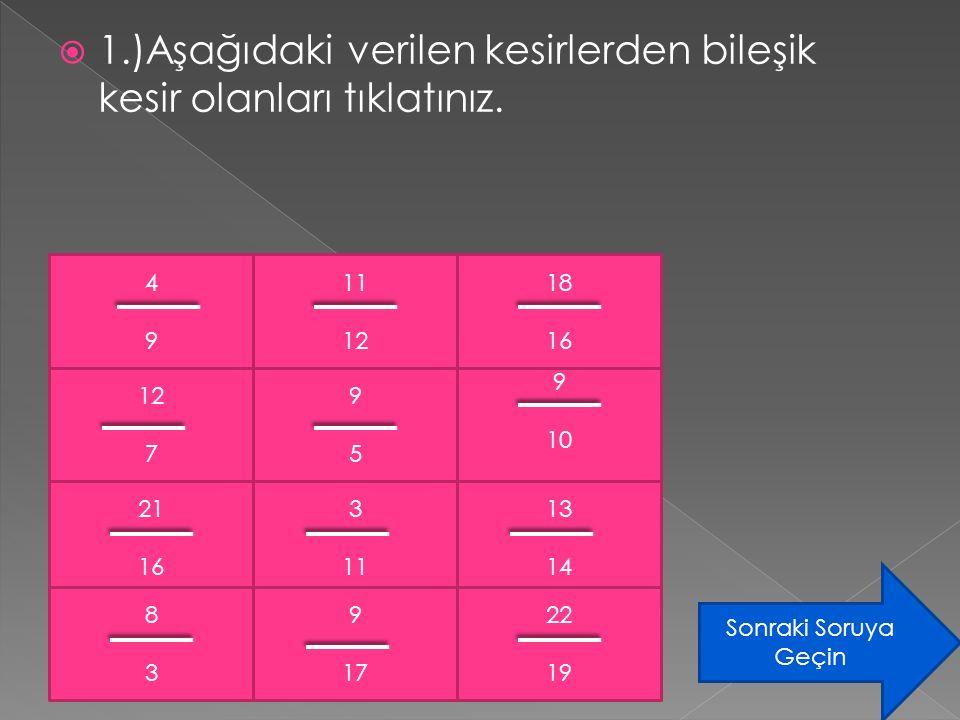  1.)Aşağıdaki verilen kesirlerden bileşik kesir olanları tıklatınız. 4949 11 12 18 16 12 7 21 16 8383 9595 3 11 9 17 9 10 13 14 22 19 Sonraki Soruya