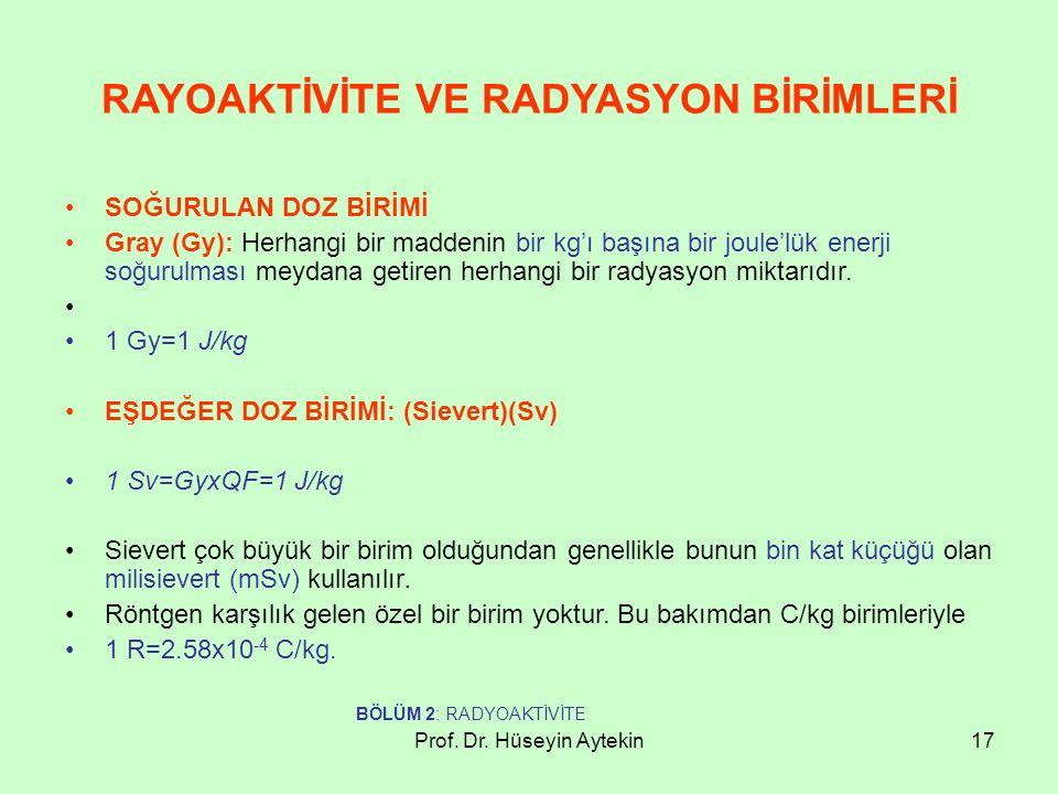 Prof. Dr. Hüseyin Aytekin17 RAYOAKTİVİTE VE RADYASYON BİRİMLERİ SOĞURULAN DOZ BİRİMİ Gray (Gy): Herhangi bir maddenin bir kg'ı başına bir joule'lük en
