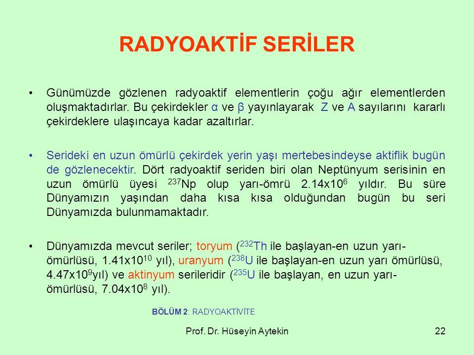 Prof. Dr. Hüseyin Aytekin22 RADYOAKTİF SERİLER Günümüzde gözlenen radyoaktif elementlerin çoğu ağır elementlerden oluşmaktadırlar. Bu çekirdekler α ve
