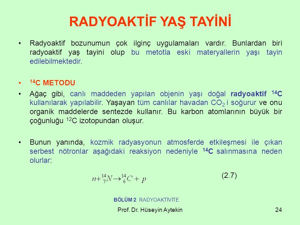 Prof. Dr. Hüseyin Aytekin24 RADYOAKTİF YAŞ TAYİNİ Radyoaktif bozunumun çok ilginç uygulamaları vardır. Bunlardan biri radyoaktif yaş tayini olup bu me