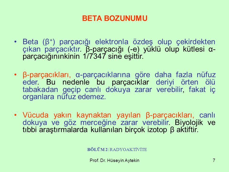 Prof. Dr. Hüseyin Aytekin7 Beta (β + ) parçacığı elektronla özdeş olup çekirdekten çıkan parçacıktır. β-parçacığı (-e) yüklü olup kütlesi α- parçacığı