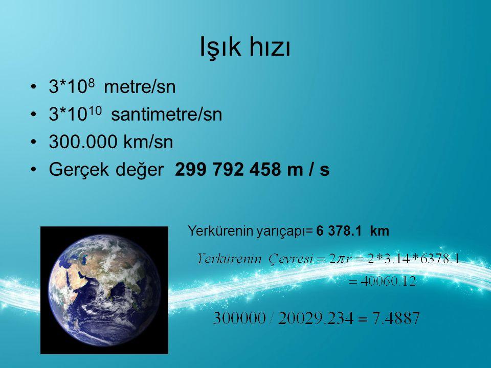 Işık hızı 3*10 8 metre/sn 3*10 10 santimetre/sn 300.000 km/sn Gerçek değer 299 792 458 m / s Yerkürenin yarıçapı= 6 378.1 km
