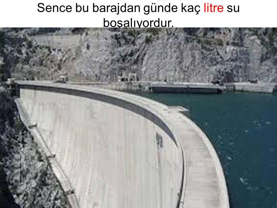 Sence bu barajdan günde kaç litre su boşalıyordur.