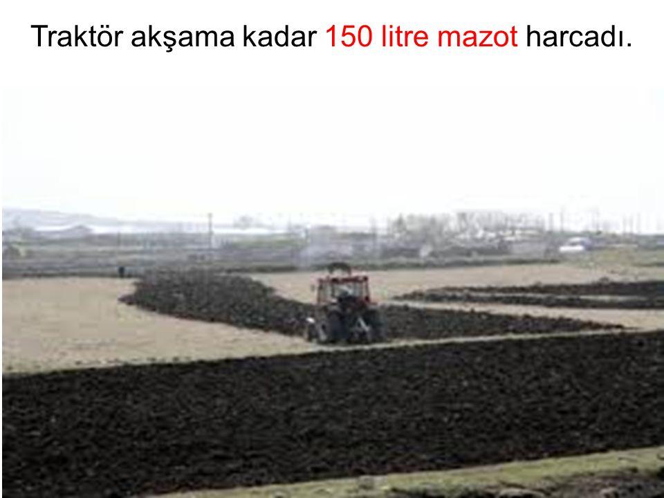 Traktör akşama kadar 150 litre mazot harcadı.