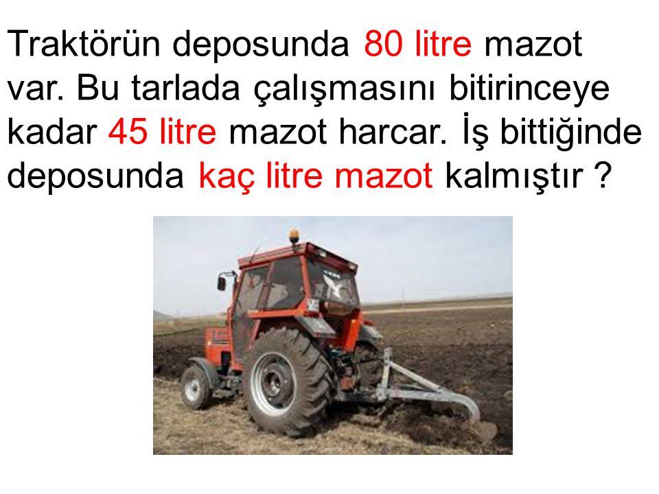 Traktörün deposunda 80 litre mazot var. Bu tarlada çalışmasını bitirinceye kadar 45 litre mazot harcar. İş bittiğinde deposunda kaç litre mazot kalmış