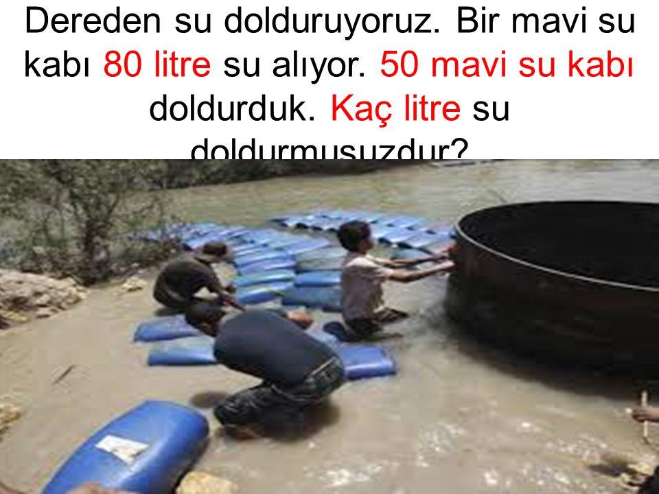 Dereden su dolduruyoruz. Bir mavi su kabı 80 litre su alıyor. 50 mavi su kabı doldurduk. Kaç litre su doldurmuşuzdur?
