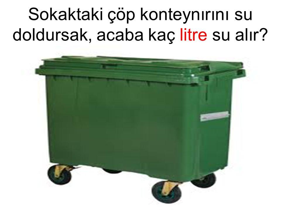 Sokaktaki çöp konteynırını su doldursak, acaba kaç litre su alır?