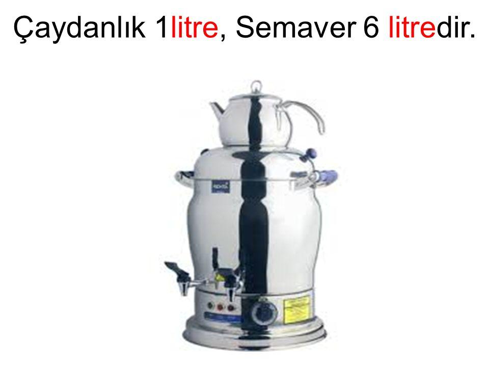 Çaydanlık 1litre, Semaver 6 litredir.