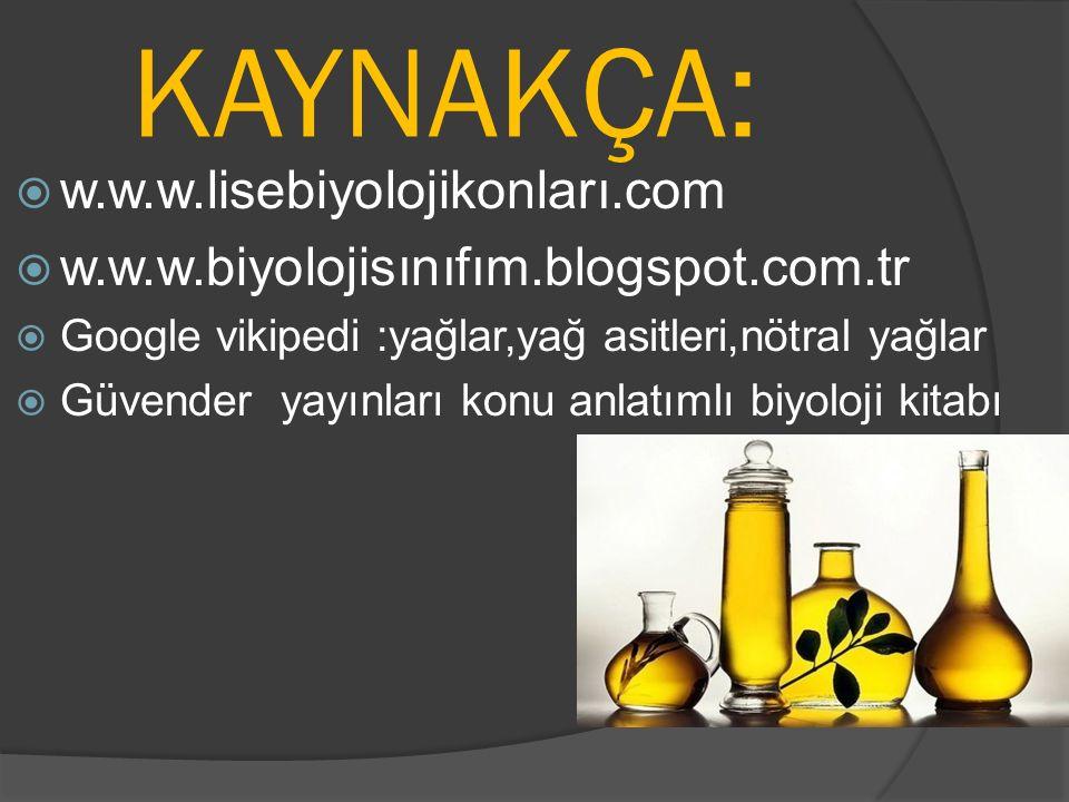 KAYNAKÇA:  w.w.w.lisebiyolojikonları.com  w.w.w.biyolojisınıfım.blogspot.com.tr  Google vikipedi :yağlar,yağ asitleri,nötral yağlar  Güvender yayı