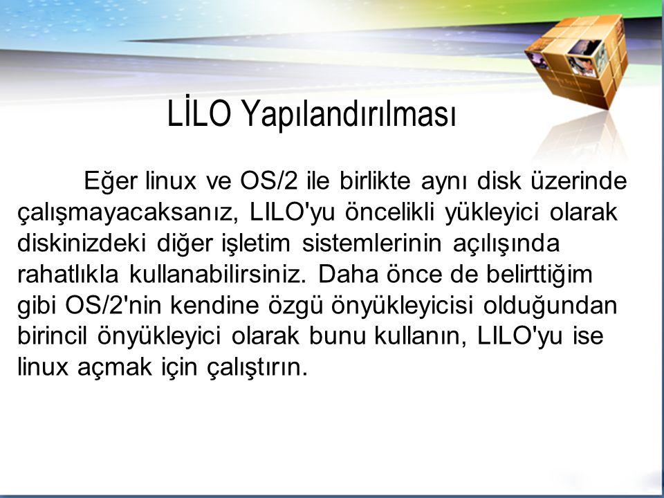Eğer linux ve OS/2 ile birlikte aynı disk üzerinde çalışmayacaksanız, LILO yu öncelikli yükleyici olarak diskinizdeki diğer işletim sistemlerinin açılışında rahatlıkla kullanabilirsiniz.